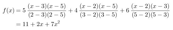 $$$\begin{aligned}f(x)&=5\frac{(x-3)(x-5)}{(2-3)(2-5)}+4\frac{(x-2)(x-5)}{(3-2)(3-5)}+6\frac{(x-2)(x-3)}{(5-2)(5-3)}\\&=11+2x+7x^{2}\end{aligned}$$$